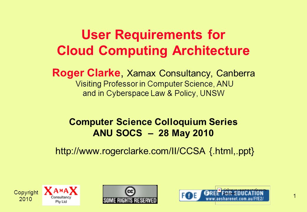 Copyright Roger Clarke, Xamax Consultancy, Canberra Visiting Professor in Computer Science, ANU and in Cyberspace Law & Policy, UNSW Computer Science Colloquium Series ANU SOCS – 28 May {.html,.ppt} User Requirements for Cloud Computing Architecture