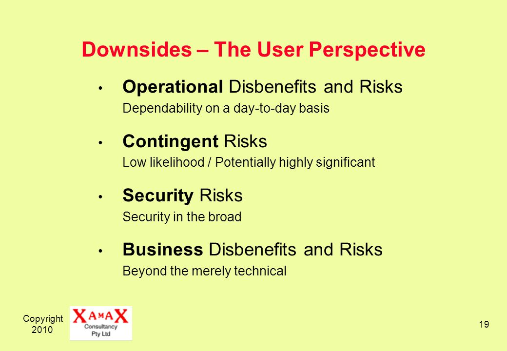 Copyright Downsides – The User Perspective Operational Disbenefits and Risks Dependability on a day-to-day basis Contingent Risks Low likelihood / Potentially highly significant Security Risks Security in the broad Business Disbenefits and Risks Beyond the merely technical