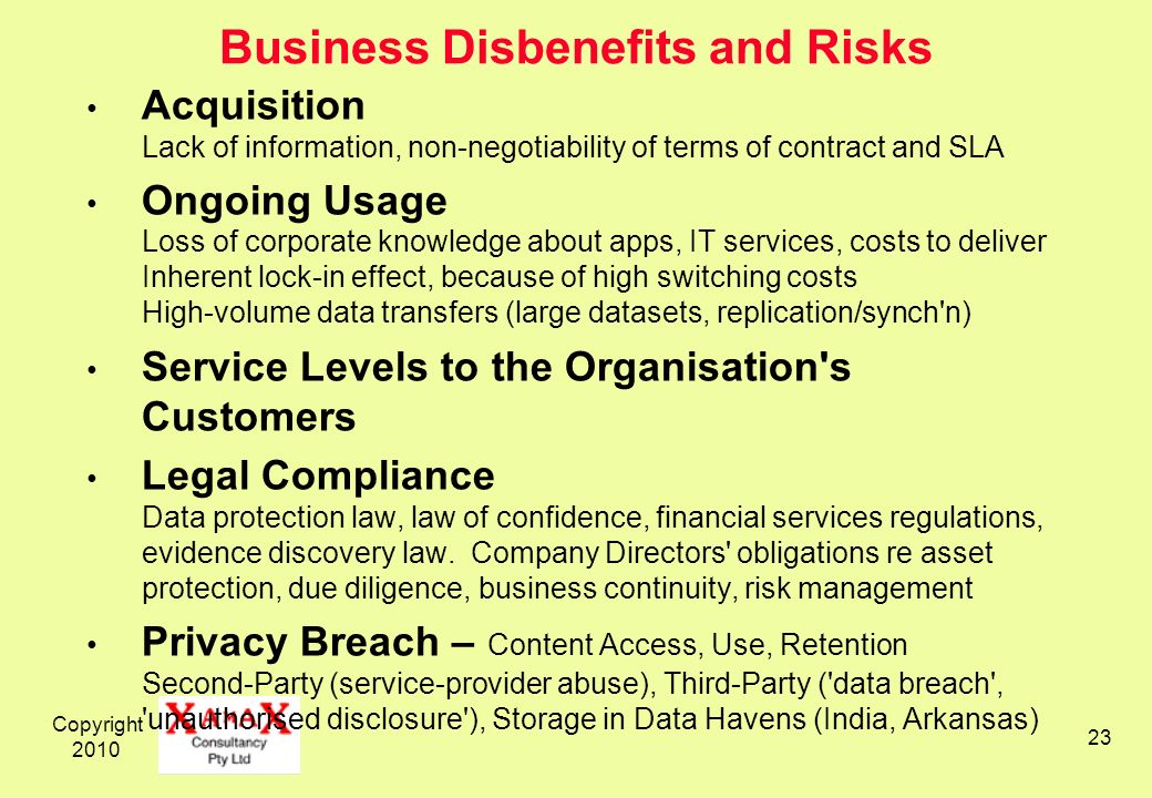 Copyright Business Disbenefits and Risks Acquisition Lack of information, non-negotiability of terms of contract and SLA Ongoing Usage Loss of corporate knowledge about apps, IT services, costs to deliver Inherent lock-in effect, because of high switching costs High-volume data transfers (large datasets, replication/synch n) Service Levels to the Organisation s Customers Legal Compliance Data protection law, law of confidence, financial services regulations, evidence discovery law.