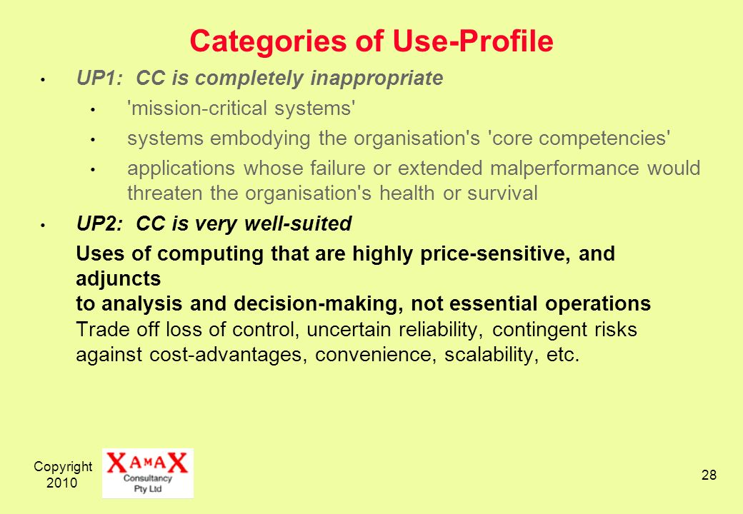 Copyright Categories of Use-Profile UP1: CC is completely inappropriate mission-critical systems systems embodying the organisation s core competencies applications whose failure or extended malperformance would threaten the organisation s health or survival UP2: CC is very well-suited Uses of computing that are highly price-sensitive, and adjuncts to analysis and decision-making, not essential operations Trade off loss of control, uncertain reliability, contingent risks against cost-advantages, convenience, scalability, etc.