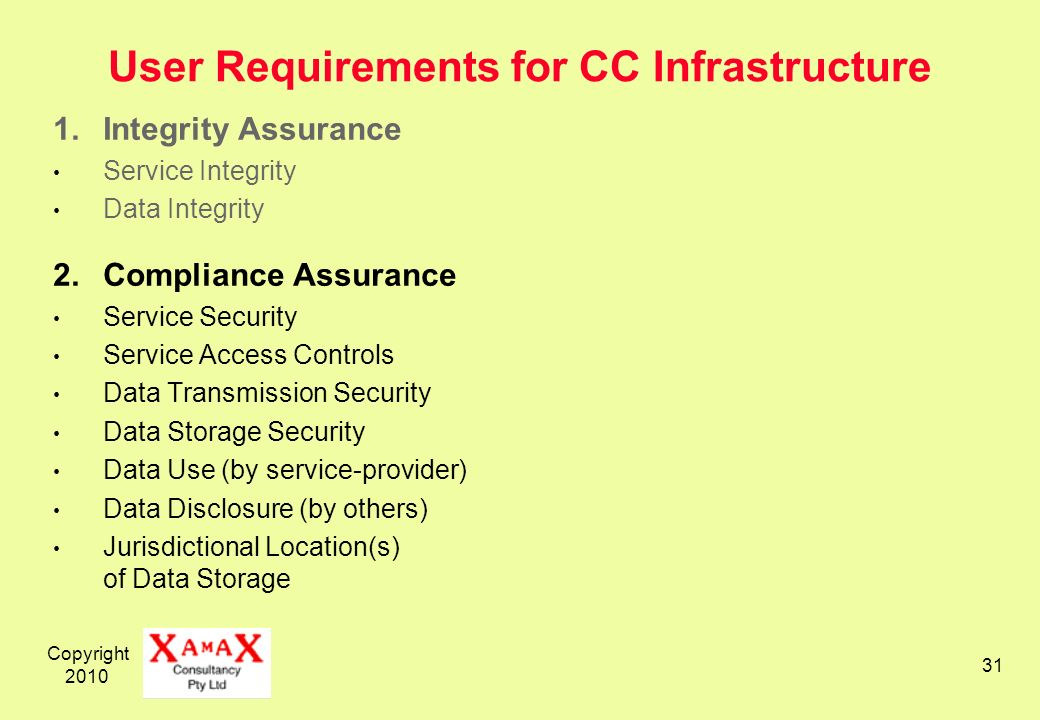 Copyright User Requirements for CC Infrastructure 1.Integrity Assurance Service Integrity Data Integrity 2.Compliance Assurance Service Security Service Access Controls Data Transmission Security Data Storage Security Data Use (by service-provider) Data Disclosure (by others) Jurisdictional Location(s) of Data Storage