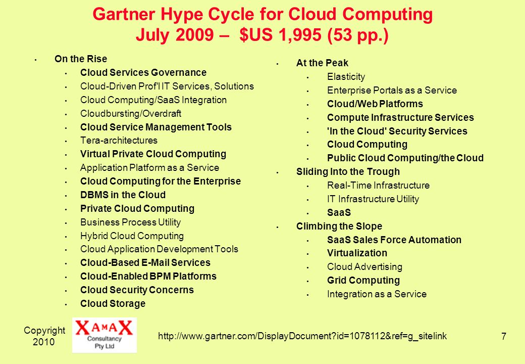 Copyright Gartner Hype Cycle for Cloud Computing July 2009 – $US 1,995 (53 pp.) On the Rise Cloud Services Governance Cloud-Driven Prof l IT Services, Solutions Cloud Computing/SaaS Integration Cloudbursting/Overdraft Cloud Service Management Tools Tera-architectures Virtual Private Cloud Computing Application Platform as a Service Cloud Computing for the Enterprise DBMS in the Cloud Private Cloud Computing Business Process Utility Hybrid Cloud Computing Cloud Application Development Tools Cloud-Based  Services Cloud-Enabled BPM Platforms Cloud Security Concerns Cloud Storage At the Peak Elasticity Enterprise Portals as a Service Cloud/Web Platforms Compute Infrastructure Services In the Cloud Security Services Cloud Computing Public Cloud Computing/the Cloud Sliding Into the Trough Real-Time Infrastructure IT Infrastructure Utility SaaS Climbing the Slope SaaS Sales Force Automation Virtualization Cloud Advertising Grid Computing Integration as a Service   id= &ref=g_sitelink