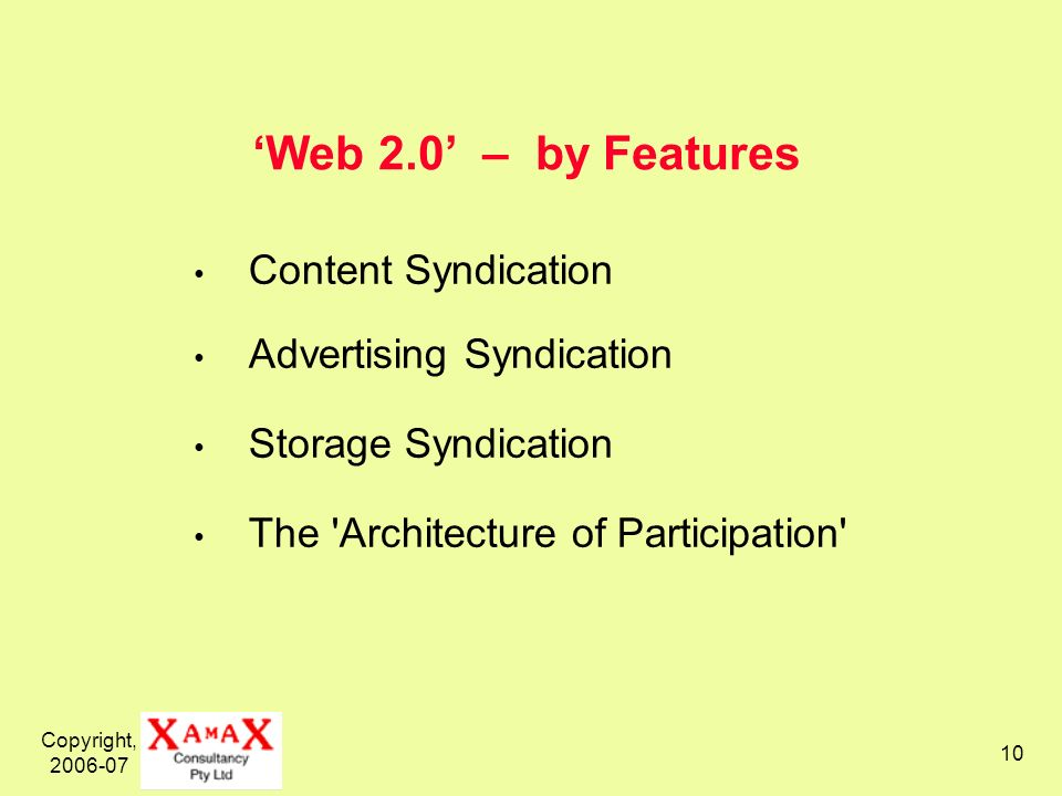 Copyright, 2006-07 10 Web 2.0 – by Features Content Syndication Advertising Syndication Storage Syndication The Architecture of Participation