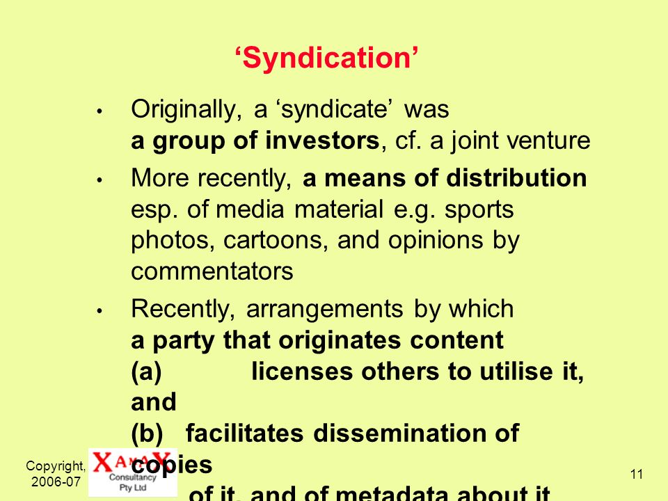 Copyright, 2006-07 11 Syndication Originally, a syndicate was a group of investors, cf.