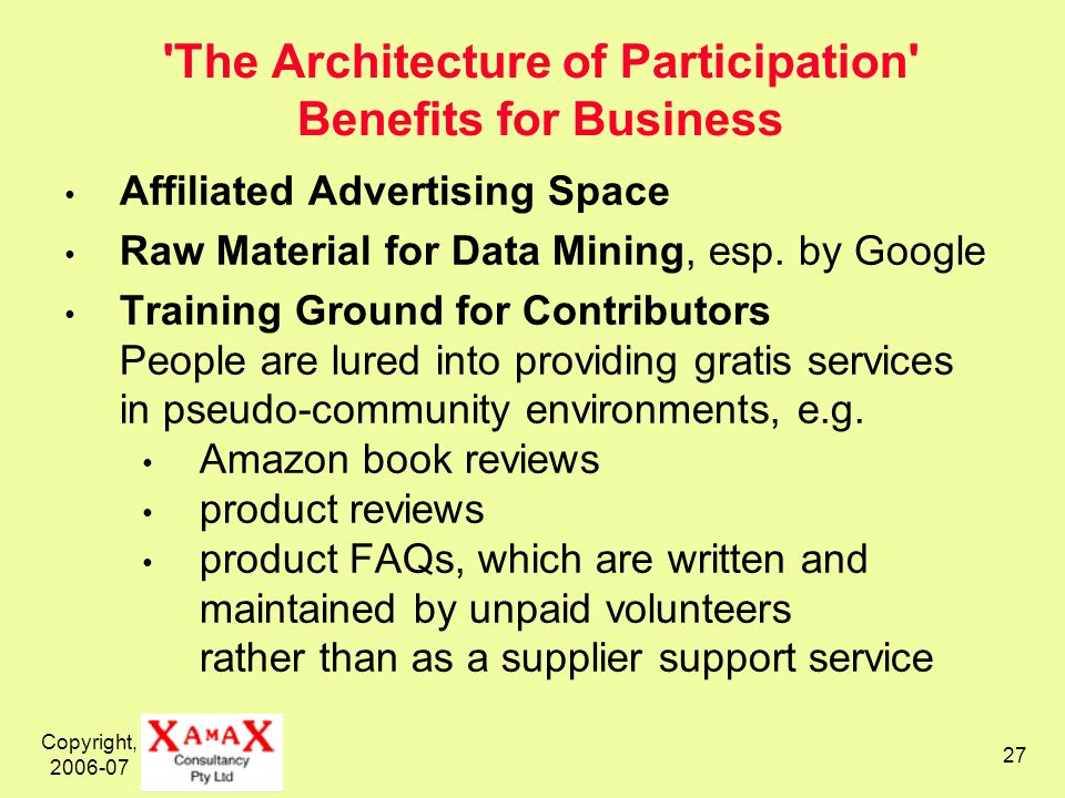 Copyright, 2006-07 27 The Architecture of Participation Benefits for Business Affiliated Advertising Space Raw Material for Data Mining, esp.