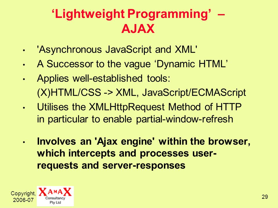 Copyright, 2006-07 29 Lightweight Programming – AJAX Asynchronous JavaScript and XML A Successor to the vague Dynamic HTML Applies well-established tools: (X)HTML/CSS -> XML, JavaScript/ECMAScript Utilises the XMLHttpRequest Method of HTTP in particular to enable partial-window-refresh Involves an Ajax engine within the browser, which intercepts and processes user- requests and server-responses