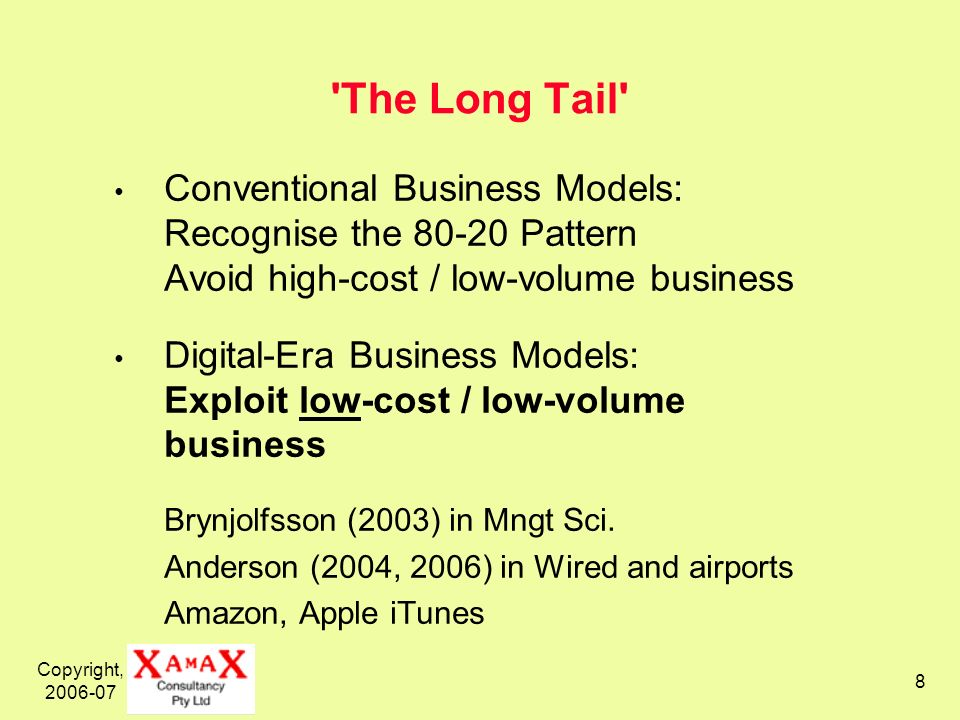 Copyright, 2006-07 8 The Long Tail Conventional Business Models: Recognise the 80-20 Pattern Avoid high-cost / low-volume business Digital-Era Business Models: Exploit low-cost / low-volume business Brynjolfsson (2003) in Mngt Sci.