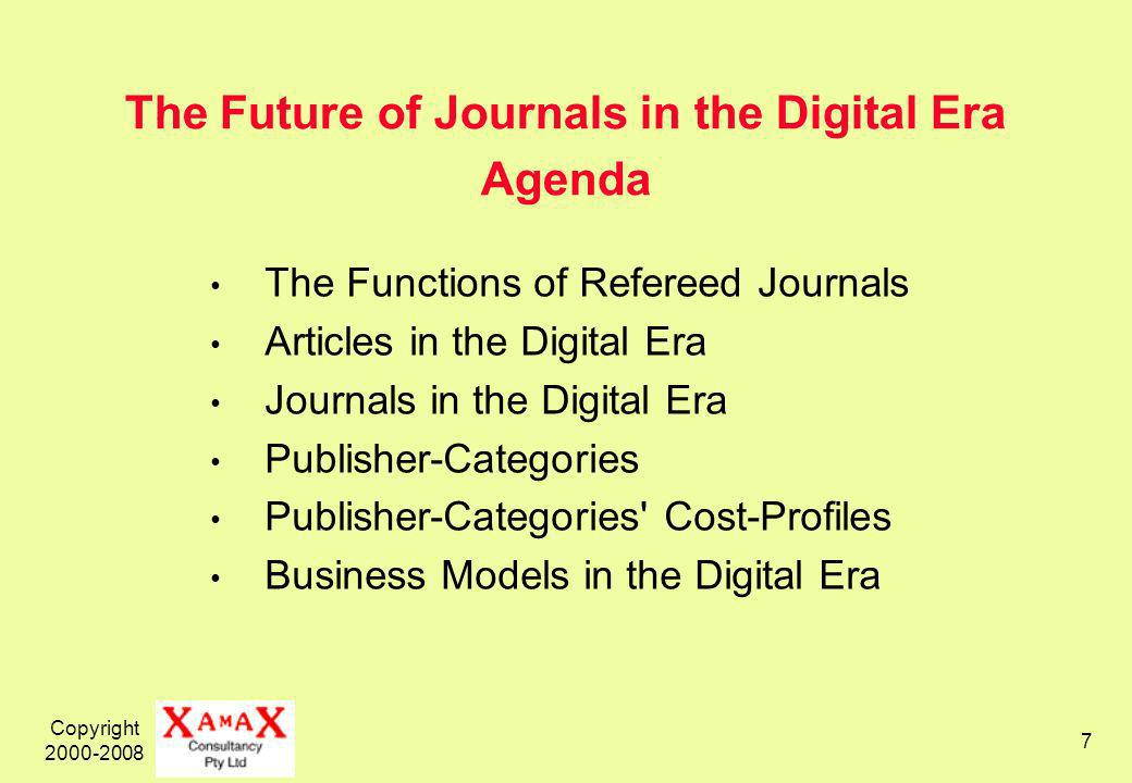 Copyright 2000-2008 7 The Future of Journals in the Digital Era Agenda The Functions of Refereed Journals Articles in the Digital Era Journals in the Digital Era Publisher-Categories Publisher-Categories Cost-Profiles Business Models in the Digital Era