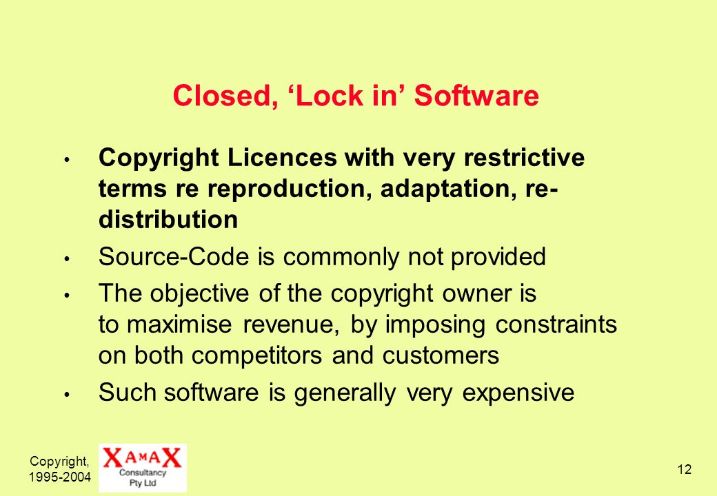 Copyright, 1995-2004 12 Closed, Lock in Software Copyright Licences with very restrictive terms re reproduction, adaptation, re- distribution Source-Code is commonly not provided The objective of the copyright owner is to maximise revenue, by imposing constraints on both competitors and customers Such software is generally very expensive