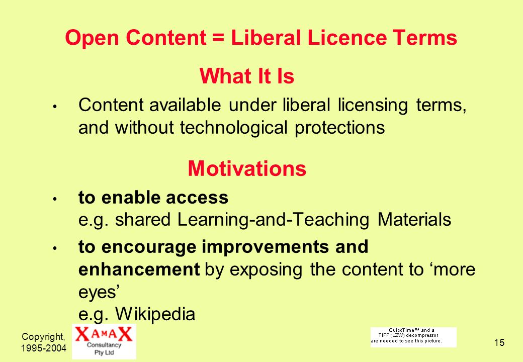Copyright, 1995-2004 15 Open Content = Liberal Licence Terms What It Is Content available under liberal licensing terms, and without technological protections Motivations to enable access e.g.