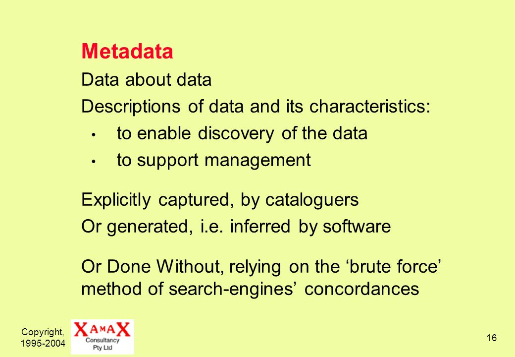 Copyright, Metadata Data about data Descriptions of data and its characteristics: to enable discovery of the data to support management Explicitly captured, by cataloguers Or generated, i.e.