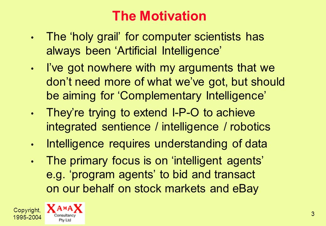 Copyright, The Motivation The holy grail for computer scientists has always been Artificial Intelligence Ive got nowhere with my arguments that we dont need more of what weve got, but should be aiming for Complementary Intelligence Theyre trying to extend I-P-O to achieve integrated sentience / intelligence / robotics Intelligence requires understanding of data The primary focus is on intelligent agents e.g.