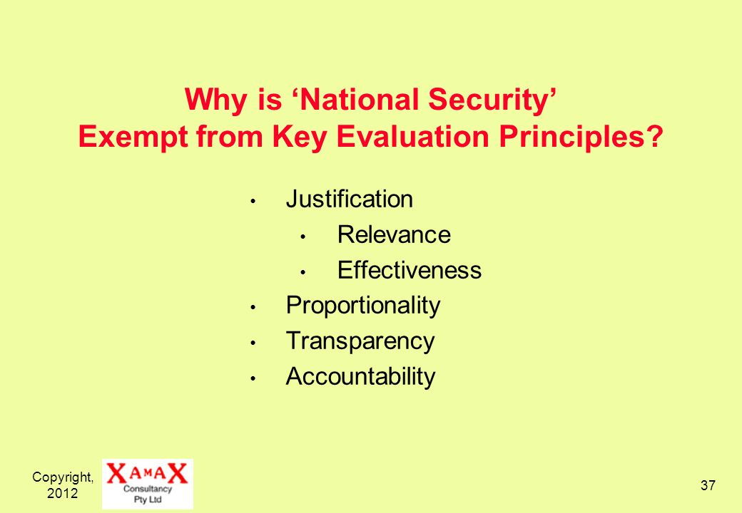 Copyright, 2012 37 Why is National Security Exempt from Key Evaluation Principles? Justification Relevance Effectiveness Proportionality Transparency