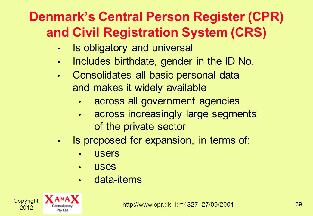 Copyright, 2012 39 Denmarks Central Person Register (CPR) and Civil Registration System (CRS) Is obligatory and universal Includes birthdate, gender i