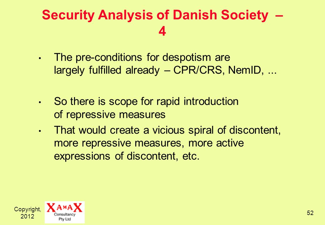 Copyright, 2012 52 Security Analysis of Danish Society – 4 The pre-conditions for despotism are largely fulfilled already – CPR/CRS, NemID,... So ther