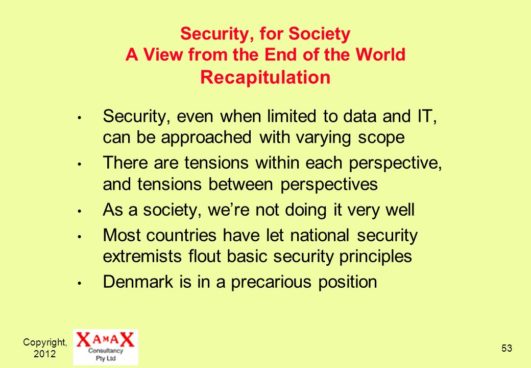 Copyright, 2012 53 Security, for Society A View from the End of the World Recapitulation Security, even when limited to data and IT, can be approached