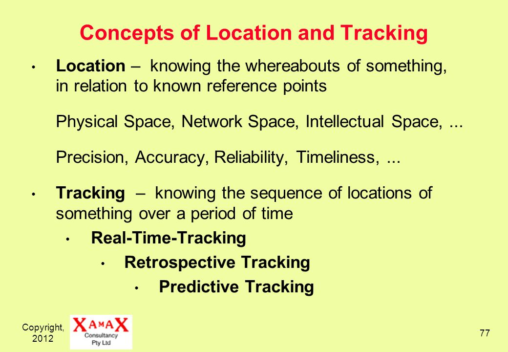 Copyright, 2012 77 Concepts of Location and Tracking Location – knowing the whereabouts of something, in relation to known reference points Physical S