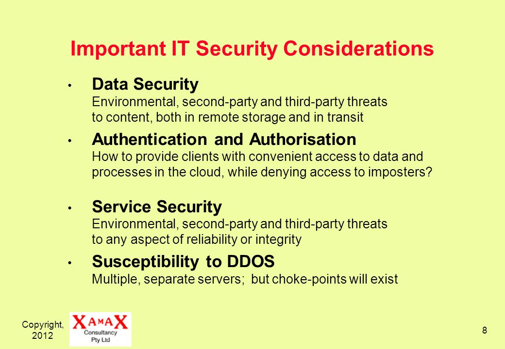 Copyright, 2012 8 Important IT Security Considerations Data Security Environmental, second-party and third-party threats to content, both in remote st