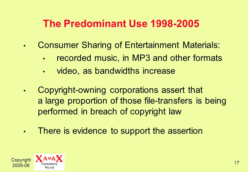 Copyright The Predominant Use Consumer Sharing of Entertainment Materials: recorded music, in MP3 and other formats video, as bandwidths increase Copyright-owning corporations assert that a large proportion of those file-transfers is being performed in breach of copyright law There is evidence to support the assertion