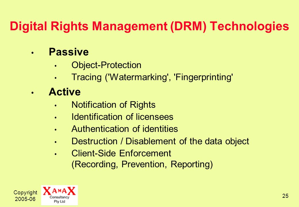 Copyright Digital Rights Management (DRM) Technologies Passive Object-Protection Tracing ( Watermarking , Fingerprinting Active Notification of Rights Identification of licensees Authentication of identities Destruction / Disablement of the data object Client-Side Enforcement (Recording, Prevention, Reporting)