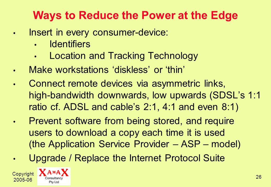 Copyright 2005-06 26 Ways to Reduce the Power at the Edge Insert in every consumer-device: Identifiers Location and Tracking Technology Make workstations diskless or thin Connect remote devices via asymmetric links, high-bandwidth downwards, low upwards (SDSLs 1:1 ratio cf.