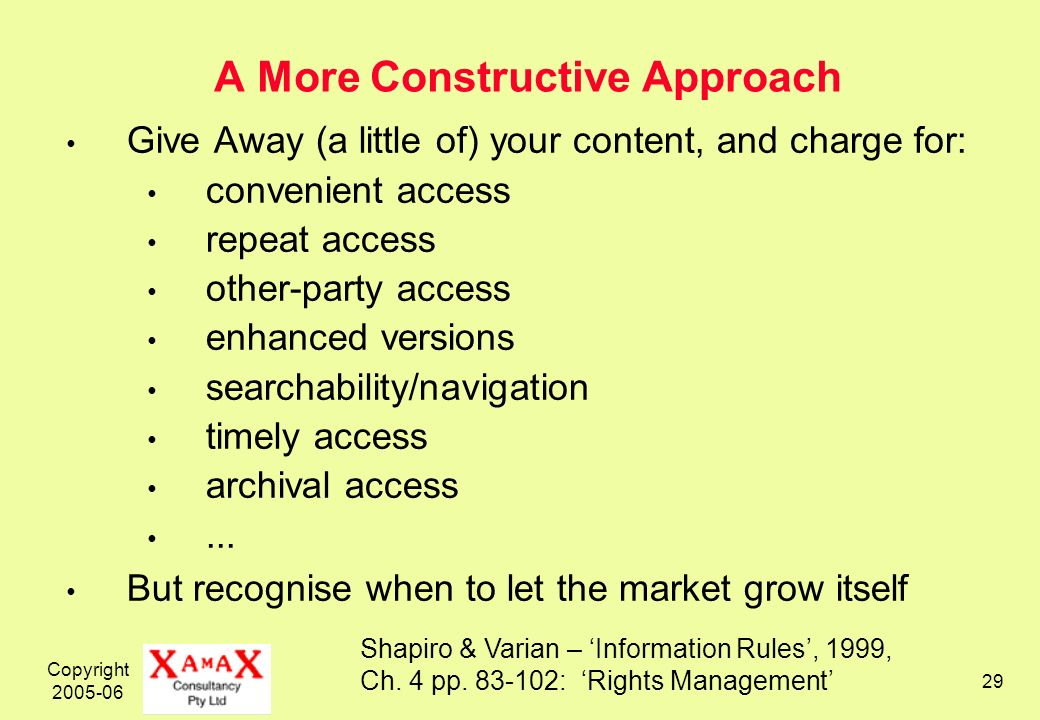 Copyright 2005-06 29 A More Constructive Approach Give Away (a little of) your content, and charge for: convenient access repeat access other-party access enhanced versions searchability/navigation timely access archival access...