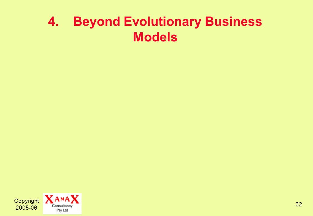 Copyright 2005-06 32 4. Beyond Evolutionary Business Models