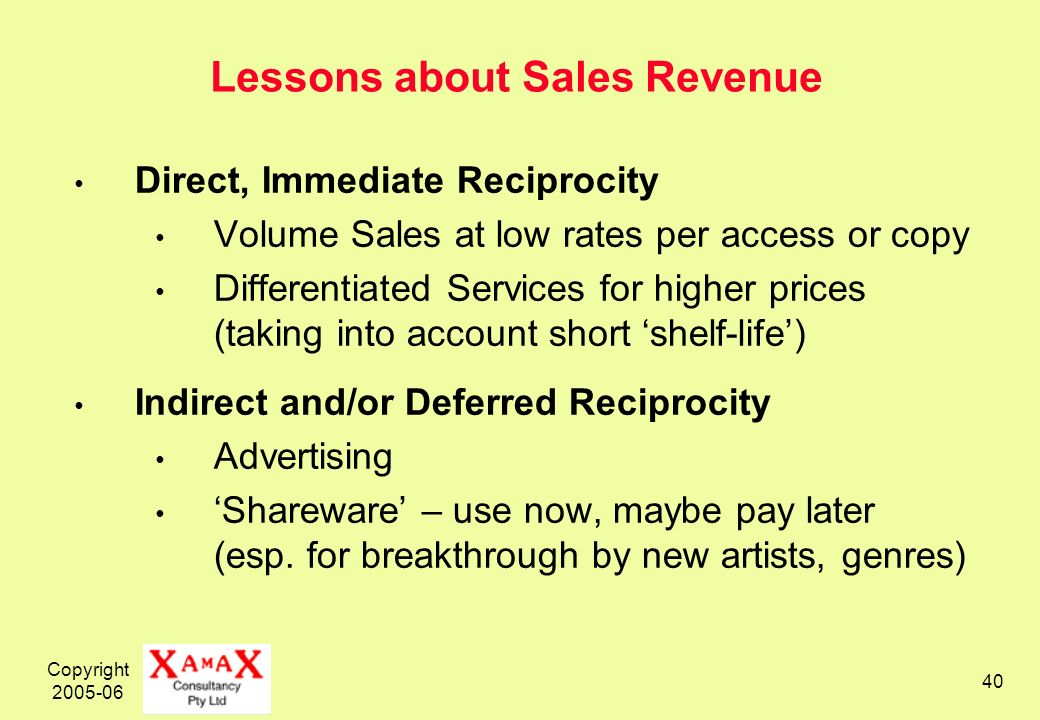 Copyright Lessons about Sales Revenue Direct, Immediate Reciprocity Volume Sales at low rates per access or copy Differentiated Services for higher prices (taking into account short shelf-life) Indirect and/or Deferred Reciprocity Advertising Shareware – use now, maybe pay later (esp.