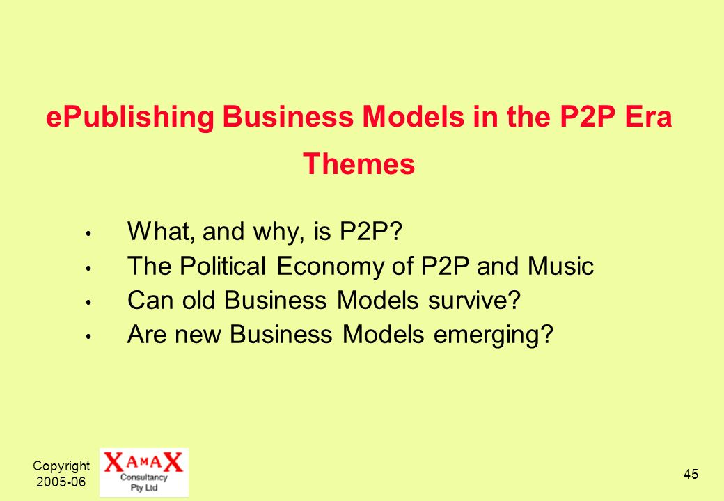 Copyright 2005-06 45 ePublishing Business Models in the P2P Era Themes What, and why, is P2P.