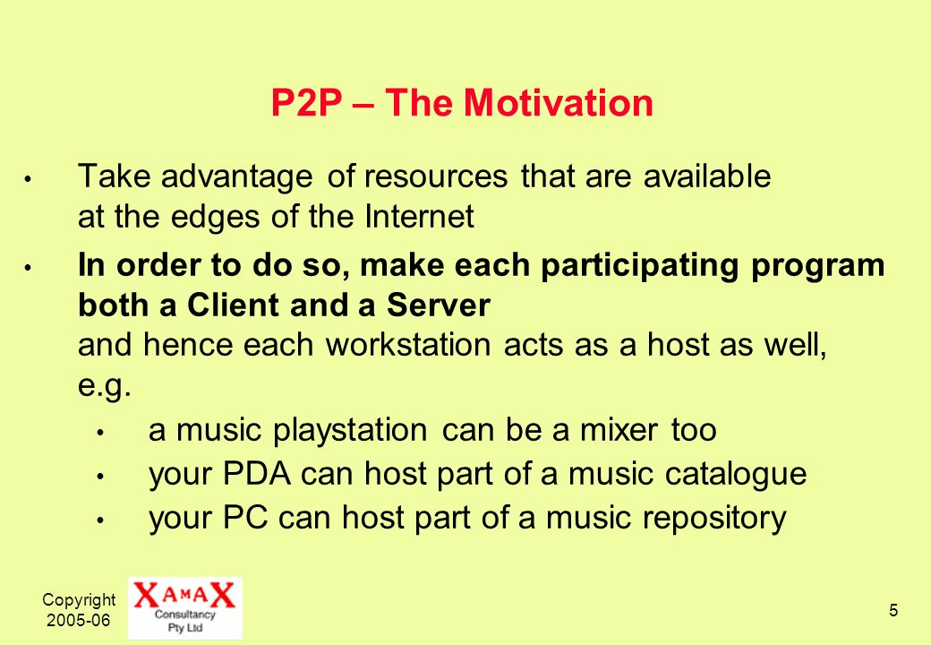 Copyright P2P – The Motivation Take advantage of resources that are available at the edges of the Internet In order to do so, make each participating program both a Client and a Server and hence each workstation acts as a host as well, e.g.