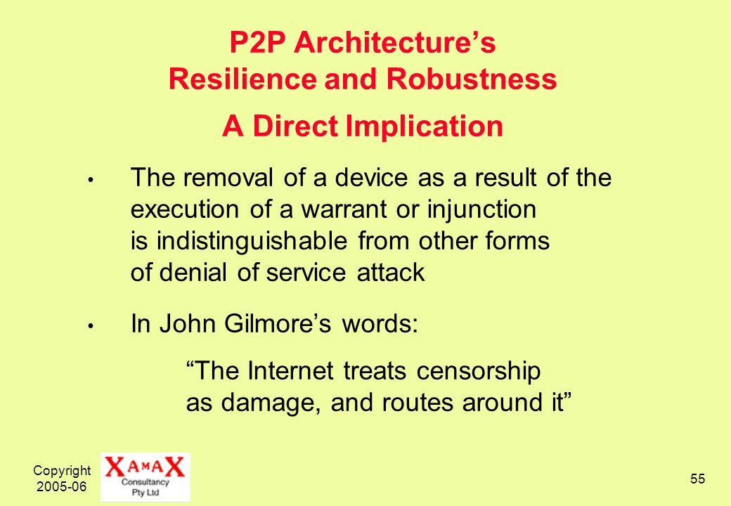 Copyright 2005-06 55 P2P Architectures Resilience and Robustness A Direct Implication The removal of a device as a result of the execution of a warrant or injunction is indistinguishable from other forms of denial of service attack In John Gilmores words: The Internet treats censorship as damage, and routes around it