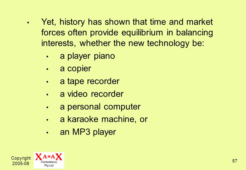 Copyright Yet, history has shown that time and market forces often provide equilibrium in balancing interests, whether the new technology be: a player piano a copier a tape recorder a video recorder a personal computer a karaoke machine, or an MP3 player