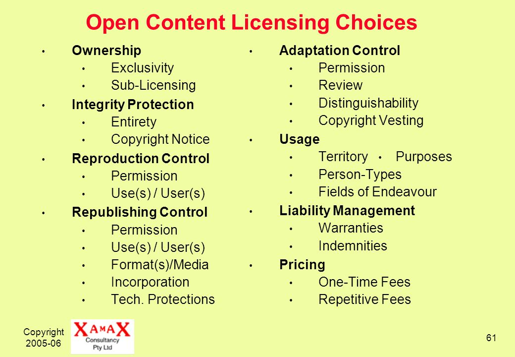 Copyright Open Content Licensing Choices Ownership Exclusivity Sub-Licensing Integrity Protection Entirety Copyright Notice Reproduction Control Permission Use(s) / User(s) Republishing Control Permission Use(s) / User(s) Format(s)/Media Incorporation Tech.