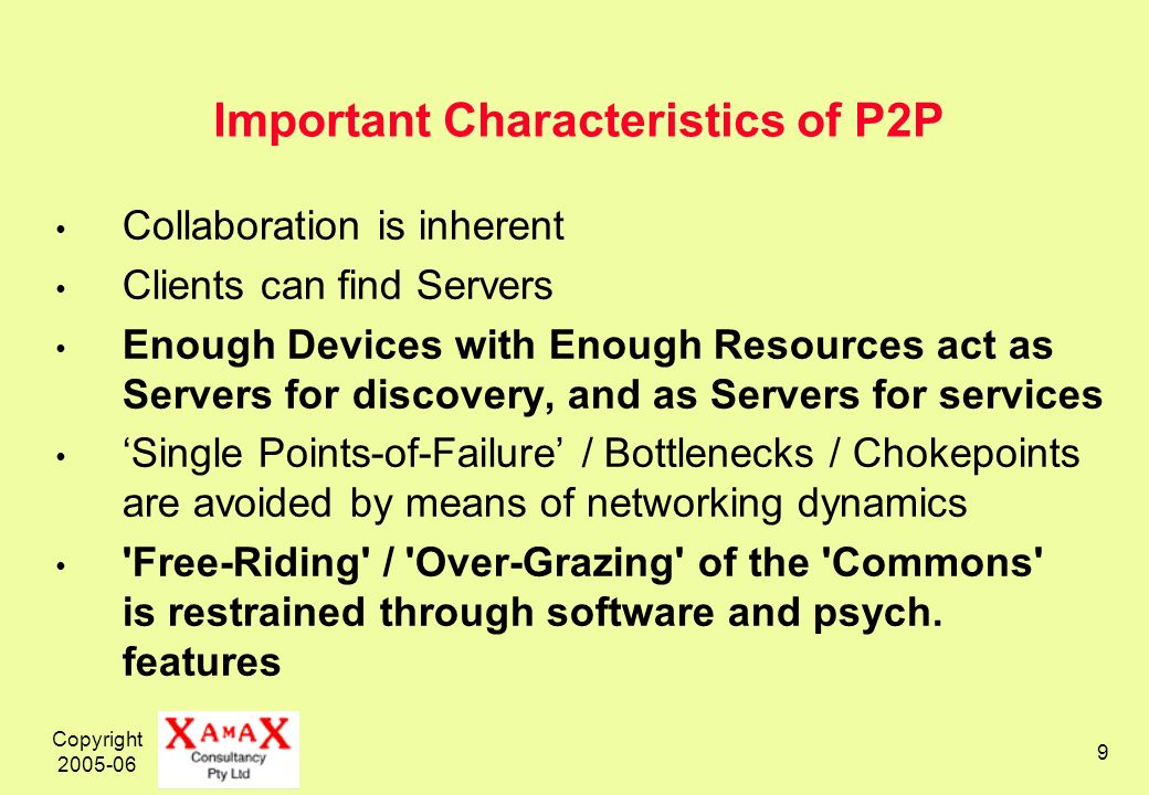 Copyright 2005-06 9 Important Characteristics of P2P Collaboration is inherent Clients can find Servers Enough Devices with Enough Resources act as Servers for discovery, and as Servers for services Single Points-of-Failure / Bottlenecks / Chokepoints are avoided by means of networking dynamics Free-Riding / Over-Grazing of the Commons is restrained through software and psych.