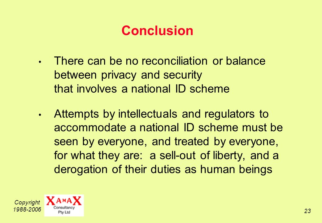 Copyright 1988-2006 23 Conclusion There can be no reconciliation or balance between privacy and security that involves a national ID scheme Attempts by intellectuals and regulators to accommodate a national ID scheme must be seen by everyone, and treated by everyone, for what they are: a sell-out of liberty, and a derogation of their duties as human beings