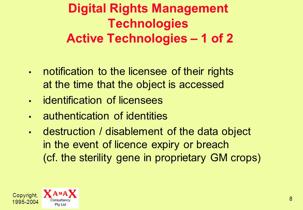 Copyright, 1995-2004 8 Digital Rights Management Technologies Active Technologies – 1 of 2 notification to the licensee of their rights at the time that the object is accessed identification of licensees authentication of identities destruction / disablement of the data object in the event of licence expiry or breach (cf.