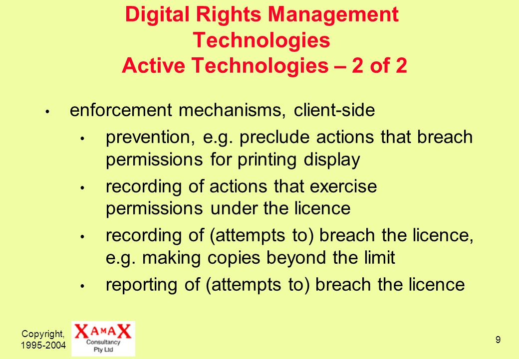 Copyright, 1995-2004 9 Digital Rights Management Technologies Active Technologies – 2 of 2 enforcement mechanisms, client-side prevention, e.g.