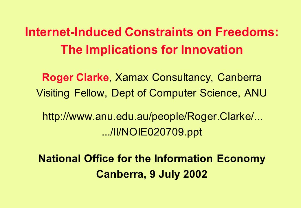 Internet-Induced Constraints on Freedoms: The Implications for Innovation Roger Clarke, Xamax Consultancy, Canberra Visiting Fellow, Dept of Computer Science, ANU   National Office for the Information Economy Canberra, 9 July 2002