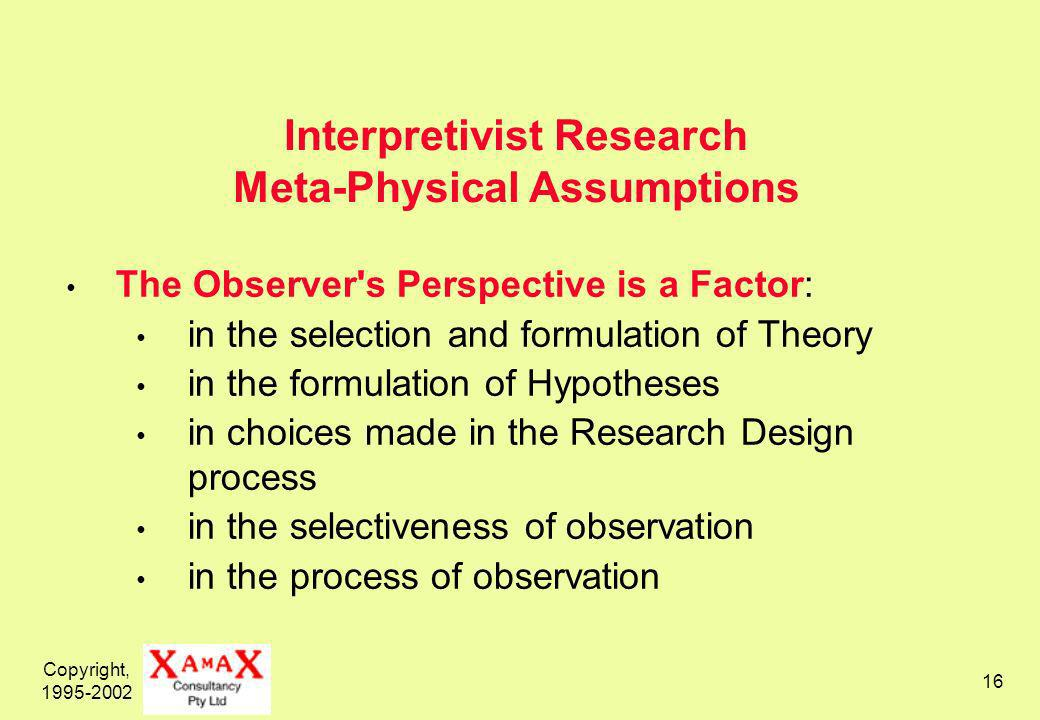 Copyright, Interpretivist Research Meta-Physical Assumptions The Observer s Perspective is a Factor: in the selection and formulation of Theory in the formulation of Hypotheses in choices made in the Research Design process in the selectiveness of observation in the process of observation