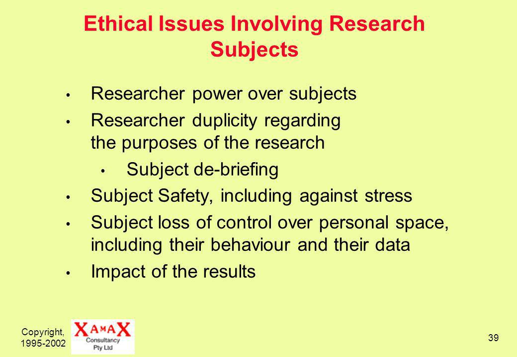 Copyright, Ethical Issues Involving Research Subjects Researcher power over subjects Researcher duplicity regarding the purposes of the research Subject de-briefing Subject Safety, including against stress Subject loss of control over personal space, including their behaviour and their data Impact of the results