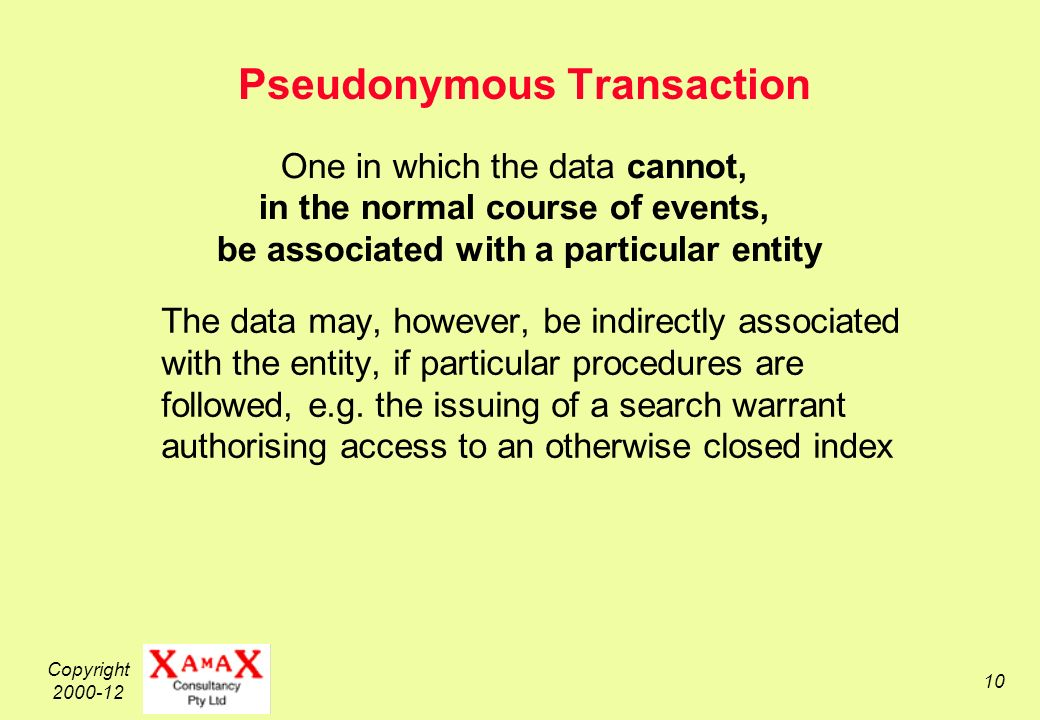 Copyright 2000-12 10 Pseudonymous Transaction The data may, however, be indirectly associated with the entity, if particular procedures are followed, e.g.