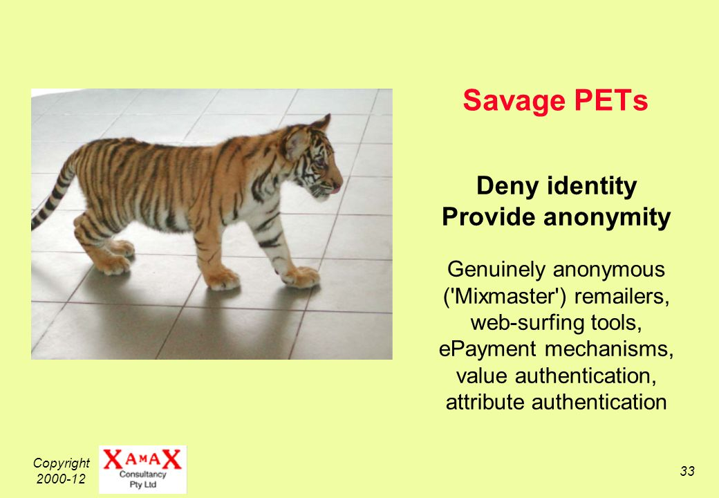 Copyright 2000-12 33 Savage PETs Deny identity Provide anonymity Genuinely anonymous ( Mixmaster ) remailers, web-surfing tools, ePayment mechanisms, value authentication, attribute authentication