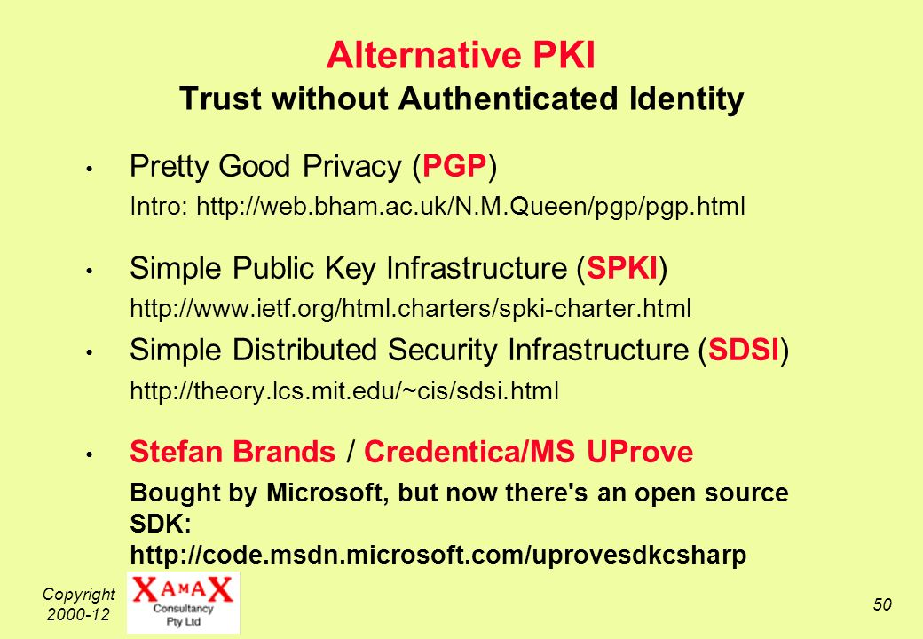 Copyright 2000-12 50 Alternative PKI Trust without Authenticated Identity Pretty Good Privacy (PGP) Intro: http://web.bham.ac.uk/N.M.Queen/pgp/pgp.html Simple Public Key Infrastructure (SPKI) http://www.ietf.org/html.charters/spki-charter.html Simple Distributed Security Infrastructure (SDSI) http://theory.lcs.mit.edu/~cis/sdsi.html Stefan Brands / Credentica/MS UProve Bought by Microsoft, but now there s an open source SDK: http://code.msdn.microsoft.com/uprovesdkcsharp