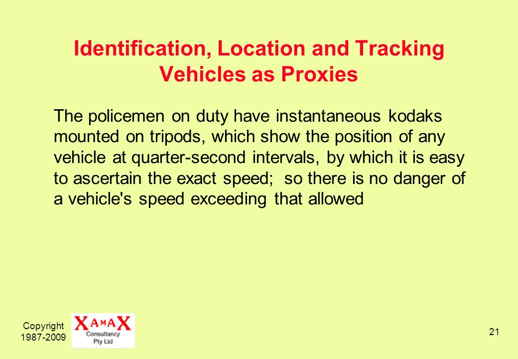 Copyright 1987-2009 21 Identification, Location and Tracking Vehicles as Proxies The policemen on duty have instantaneous kodaks mounted on tripods, which show the position of any vehicle at quarter-second intervals, by which it is easy to ascertain the exact speed; so there is no danger of a vehicle s speed exceeding that allowed