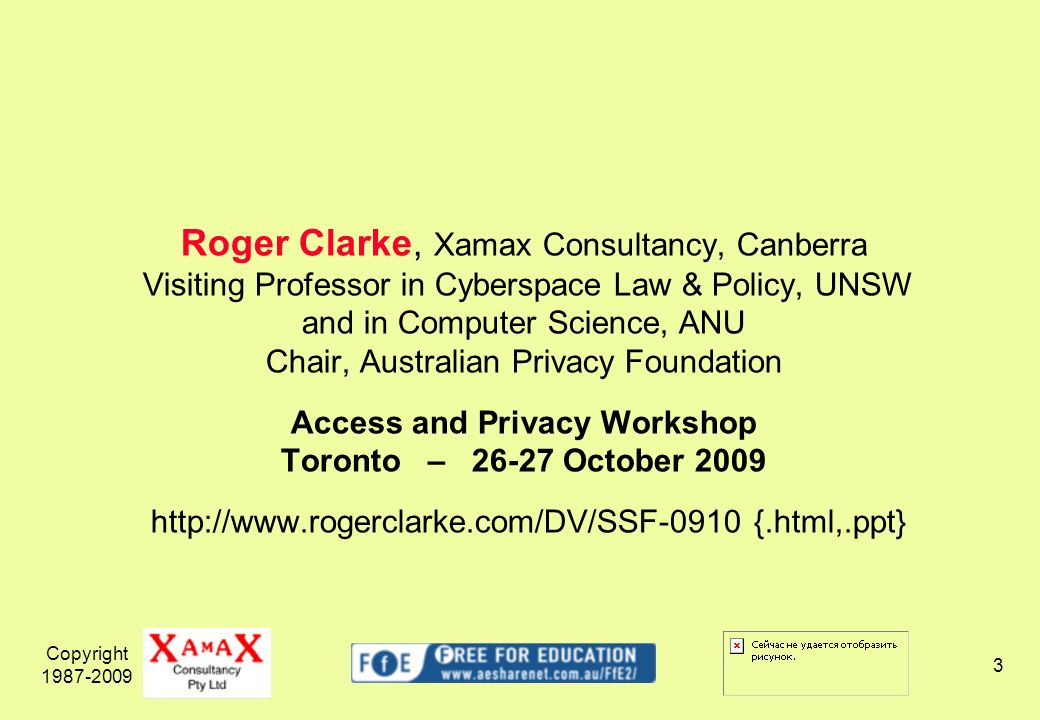 Copyright 1987-2009 3 Roger Clarke, Xamax Consultancy, Canberra Visiting Professor in Cyberspace Law & Policy, UNSW and in Computer Science, ANU Chair, Australian Privacy Foundation Access and Privacy Workshop Toronto – 26-27 October 2009 http://www.rogerclarke.com/DV/SSF-0910 {.html,.ppt}