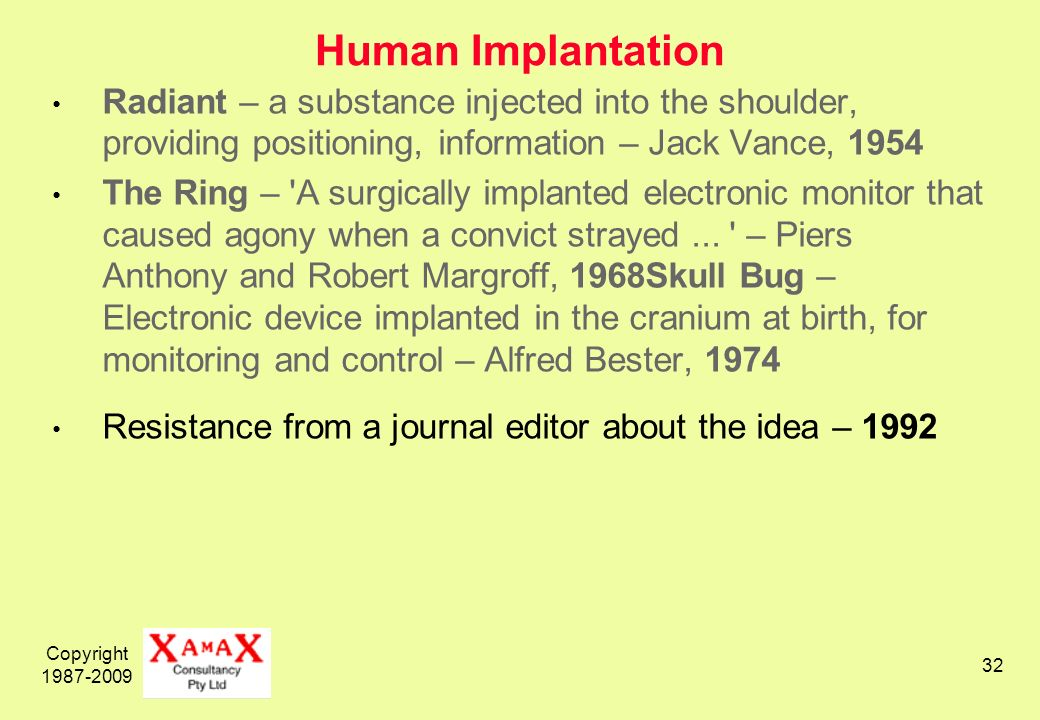 Copyright 1987-2009 32 Human Implantation Radiant – a substance injected into the shoulder, providing positioning, information – Jack Vance, 1954 The Ring – A surgically implanted electronic monitor that caused agony when a convict strayed...