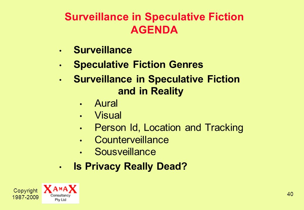 Copyright 1987-2009 40 Surveillance in Speculative Fiction AGENDA Surveillance Speculative Fiction Genres Surveillance in Speculative Fiction and in Reality Aural Visual Person Id, Location and Tracking Counterveillance Sousveillance Is Privacy Really Dead