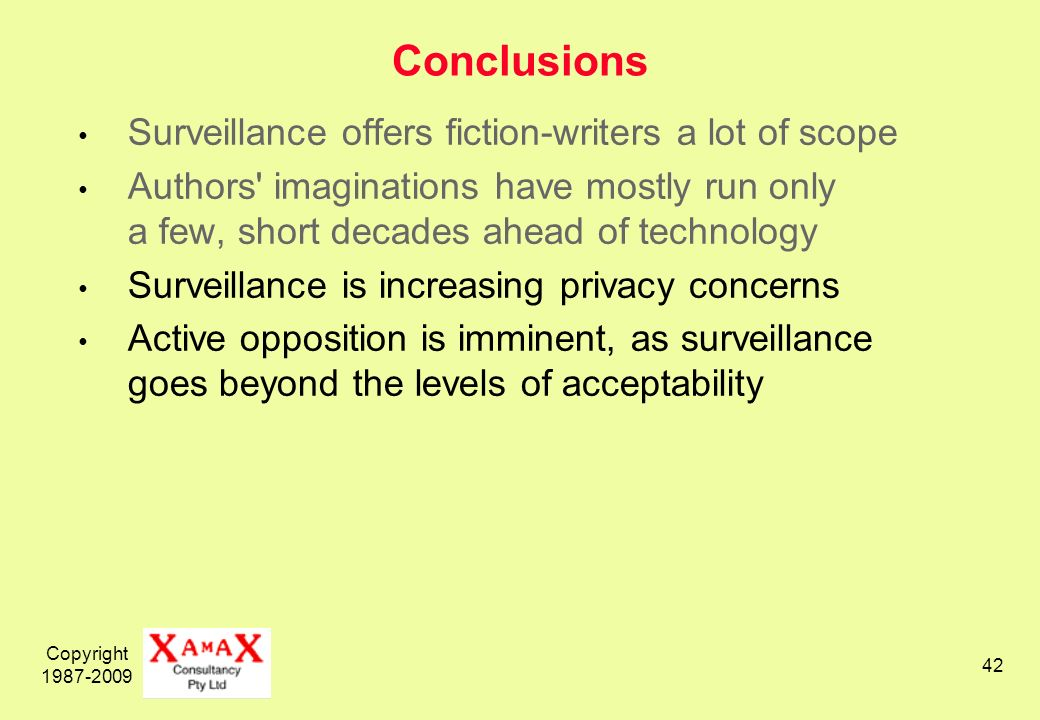 Copyright 1987-2009 42 Conclusions Surveillance offers fiction-writers a lot of scope Authors imaginations have mostly run only a few, short decades ahead of technology Surveillance is increasing privacy concerns Active opposition is imminent, as surveillance goes beyond the levels of acceptability