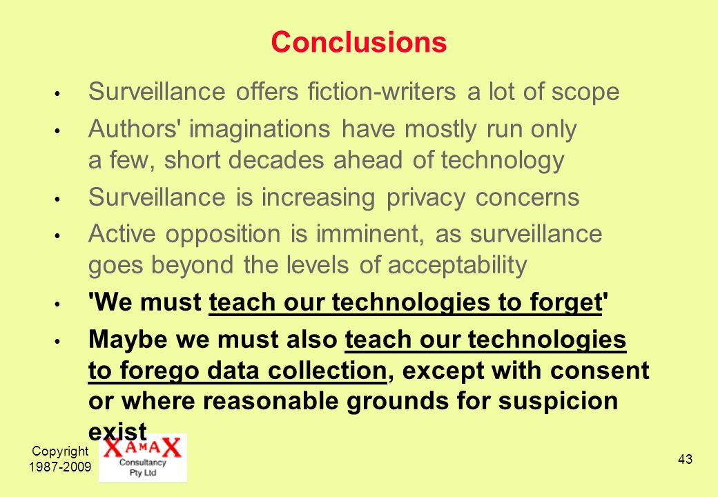 Copyright 1987-2009 43 Conclusions Surveillance offers fiction-writers a lot of scope Authors imaginations have mostly run only a few, short decades ahead of technology Surveillance is increasing privacy concerns Active opposition is imminent, as surveillance goes beyond the levels of acceptability We must teach our technologies to forget Maybe we must also teach our technologies to forego data collection, except with consent or where reasonable grounds for suspicion exist
