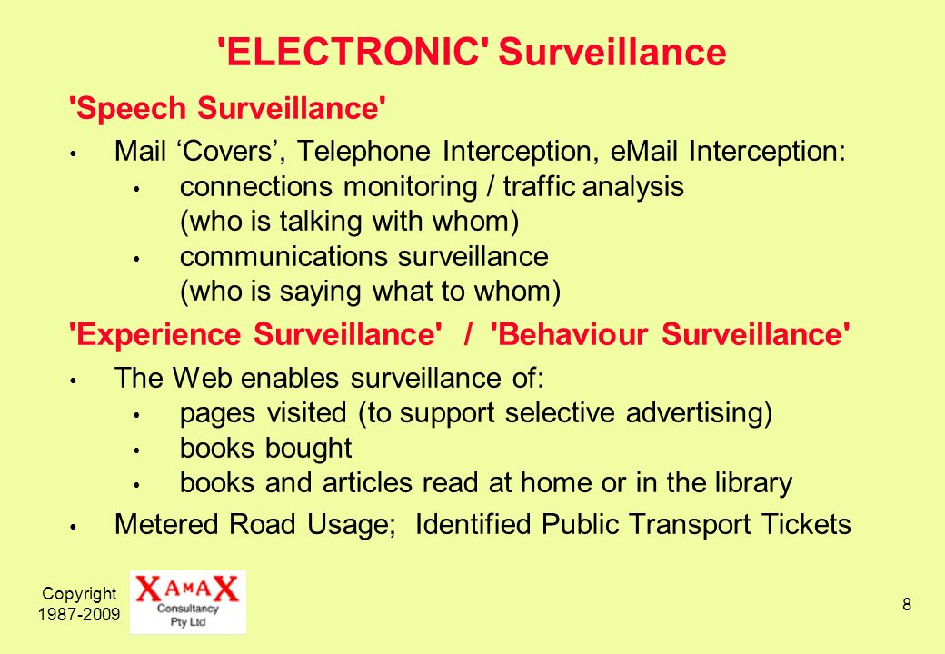 Copyright 1987-2009 8 ELECTRONIC Surveillance Speech Surveillance Mail Covers, Telephone Interception, eMail Interception: connections monitoring / traffic analysis (who is talking with whom) communications surveillance (who is saying what to whom) Experience Surveillance / Behaviour Surveillance The Web enables surveillance of: pages visited (to support selective advertising) books bought books and articles read at home or in the library Metered Road Usage; Identified Public Transport Tickets